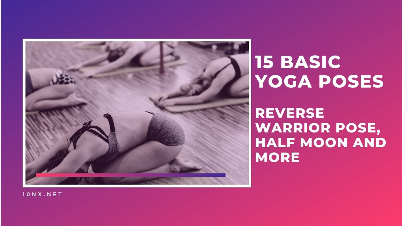 15 Basic Yoga Poses – reverse warrior pose, half moon and more
